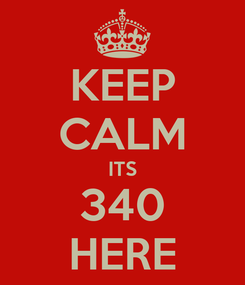 Poster: KEEP CALM ITS 340 HERE