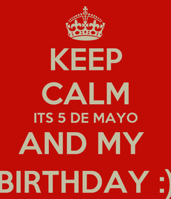 Poster: KEEP CALM ITS 5 DE MAYO AND MY  BIRTHDAY :)
