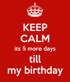 Poster: KEEP CALM its 5 more days till my birthday