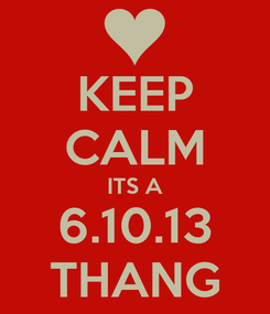 Poster: KEEP CALM ITS A 6.10.13 THANG