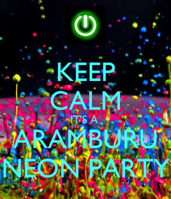 Poster: KEEP CALM IT'S A  ARAMBURU NEON PARTY