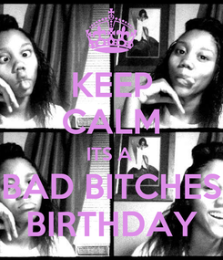 Poster: KEEP CALM ITS A  BAD BITCHES BIRTHDAY