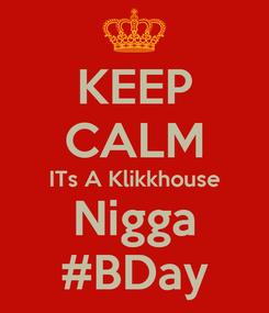 Poster: KEEP CALM ITs A Klikkhouse Nigga #BDay