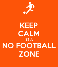 Poster: KEEP CALM ITS A NO FOOTBALL ZONE