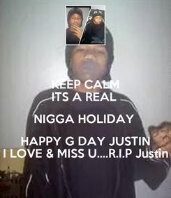 Poster: KEEP CALM ITS A REAL  NIGGA HOLIDAY  HAPPY G DAY JUSTIN I LOVE & MISS U....R.I.P Justin