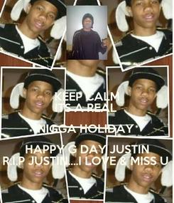 Poster: KEEP CALM ITS A REAL  NIGGA HOLIDAY  HAPPY G DAY JUSTIN R.I.P JUSTIN....I LOVE & MISS U