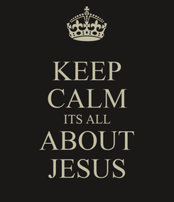 Poster: KEEP CALM ITS ALL ABOUT JESUS