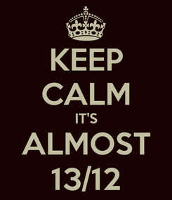 Poster: KEEP CALM IT'S ALMOST 13/12