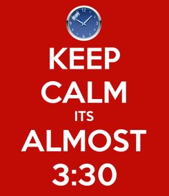 Poster: KEEP CALM ITS ALMOST 3:30