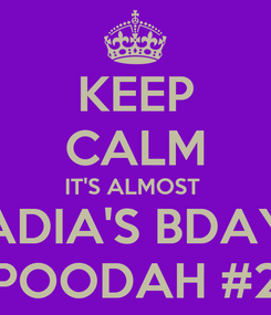 Poster: KEEP CALM IT'S ALMOST  ADIA'S BDAY POODAH #2