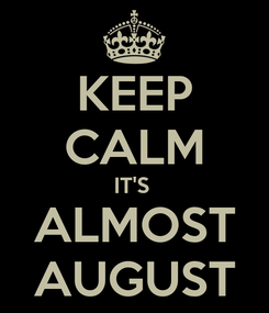 Poster: KEEP CALM IT'S  ALMOST AUGUST