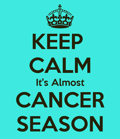Poster: KEEP  CALM It's Almost CANCER SEASON