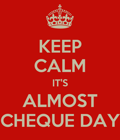 Poster: KEEP CALM IT'S ALMOST CHEQUE DAY