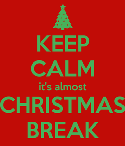 Poster: KEEP CALM it's almost CHRISTMAS BREAK