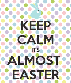 Poster: KEEP CALM ITS ALMOST  EASTER