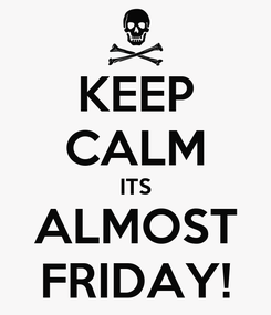 Poster: KEEP CALM ITS ALMOST FRIDAY!