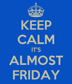 Poster: KEEP CALM IT'S ALMOST FRIDAY