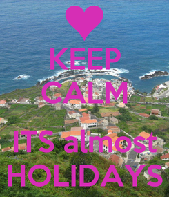 Poster: KEEP CALM  ITS almost HOLIDAYS