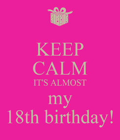 Poster: KEEP CALM IT'S ALMOST my 18th birthday!
