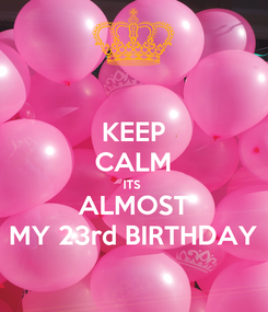 Poster: KEEP CALM ITS  ALMOST MY 23rd BIRTHDAY