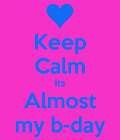 Poster: Keep Calm Its Almost my b-day