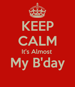 Poster: KEEP CALM It's Almost  My B'day