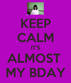 Poster: KEEP CALM IT'S ALMOST  MY BDAY