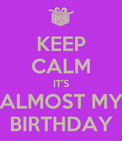 Poster: KEEP CALM IT'S ALMOST MY BIRTHDAY