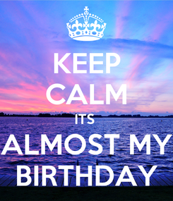 Poster: KEEP CALM ITS  ALMOST MY BIRTHDAY