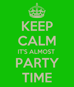 Poster: KEEP CALM IT'S ALMOST  PARTY TIME