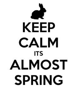 Poster: KEEP CALM ITS ALMOST SPRING