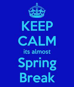 Poster: KEEP CALM its almost Spring Break