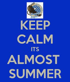 Poster: KEEP CALM ITS ALMOST  SUMMER