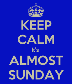Poster: KEEP CALM It's  ALMOST SUNDAY