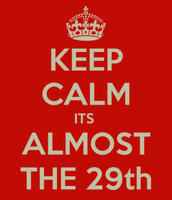 Poster: KEEP CALM ITS  ALMOST THE 29th