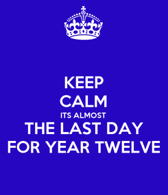 Poster: KEEP CALM ITS ALMOST  THE LAST DAY FOR YEAR TWELVE