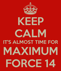 Poster: KEEP CALM IT'S ALMOST TIME FOR MAXIMUM FORCE 14