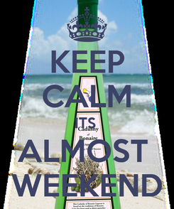 Poster: KEEP CALM ITS  ALMOST  WEEKEND