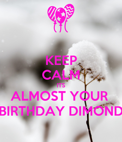 Poster: KEEP CALM ITS ALMOST YOUR  BIRTHDAY DIMOND