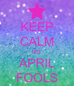 Poster: KEEP CALM ITS  APRIL FOOLS