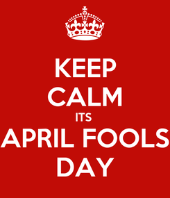 Poster: KEEP CALM ITS  APRIL FOOLS DAY