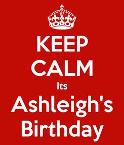 Poster: KEEP CALM Its Ashleigh's Birthday