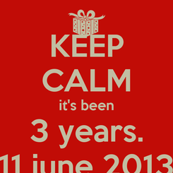 Poster: KEEP CALM it's been 3 years. 11 june 2013