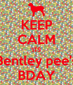 Poster: KEEP CALM ITS Bentley pee's BDAY