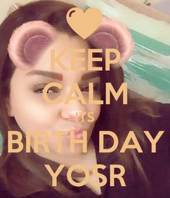 Poster: KEEP CALM ITS BIRTH DAY YOSR