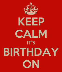 Poster: KEEP CALM IT'S BIRTHDAY ON