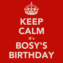 Poster: KEEP CALM it's BOSY'S BIRTHDAY