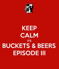 Poster: KEEP CALM ITS BUCKETS & BEERS EPISODE III
