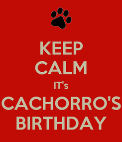 Poster: KEEP CALM IT's CACHORRO'S BIRTHDAY