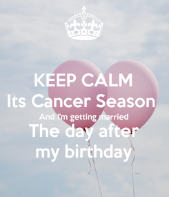 Poster: KEEP CALM Its Cancer Season  And I'm getting married The day after my birthday
